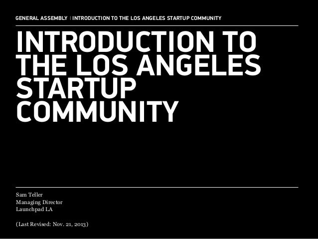 GENERAL ASSEMBLY I INTRODUCTION TO THE LOS ANGELES STARTUP COMMUNITY  INTRODUCTION TO THE LOS ANGELES STARTUP COMMUNITY Sa...