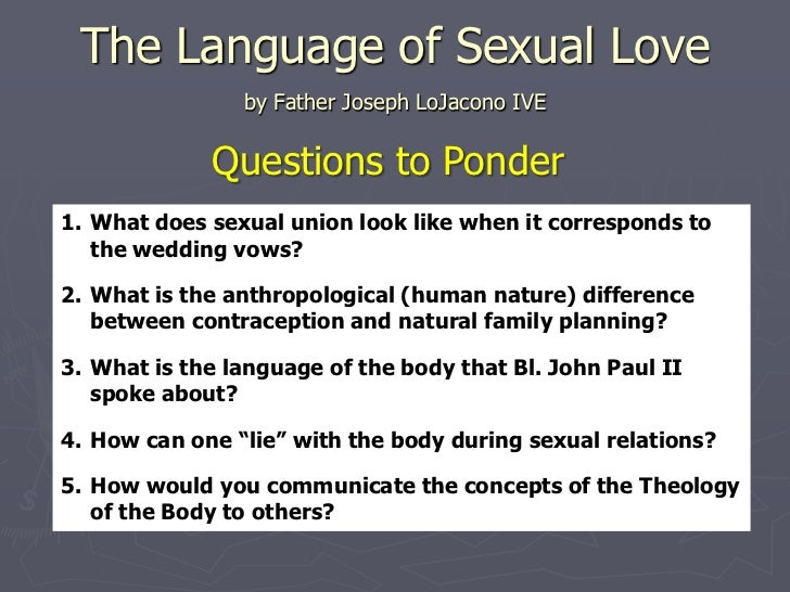 The Language of Sexual Love                by Father Joseph LoJacono IVE             Questions to Ponder1. What does sexua...