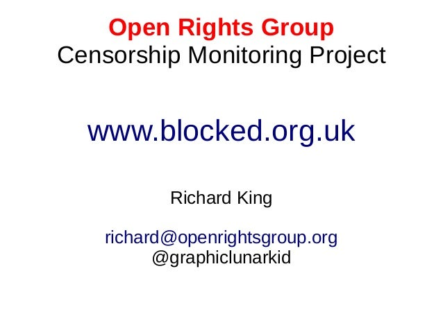 Open Rights Group Censorship Monitoring Project www.blocked.org.uk Richard King richard@openrightsgroup.org @graphiclunark...
