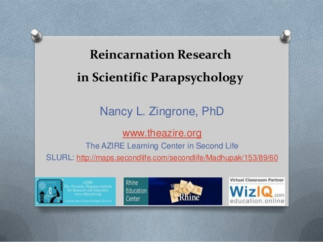 Reincarnation Research in Scientific Parapsychology Nancy L. Zingrone, PhD www.theazire.org The AZIRE Learning Center in S...