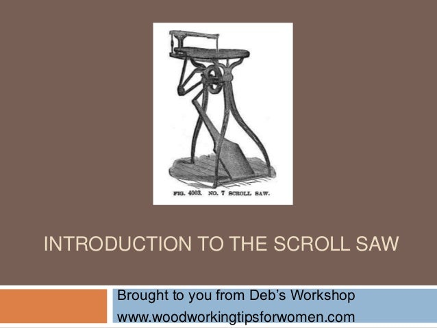 INTRODUCTION TO THE SCROLL SAWBrought to you from Deb's Workshopwww.woodworkingtipsforwomen.com