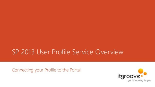 SP 2013 User Profile Service Overview Connecting your Profile to the Portal