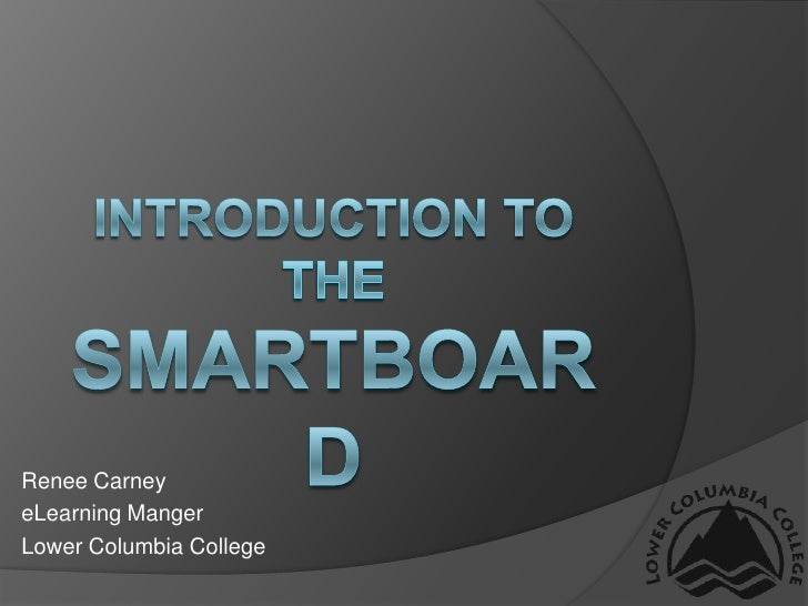 Introduction to the Smartboard<br />Renee Carney<br />eLearning Manger<br />Lower Columbia College<br />
