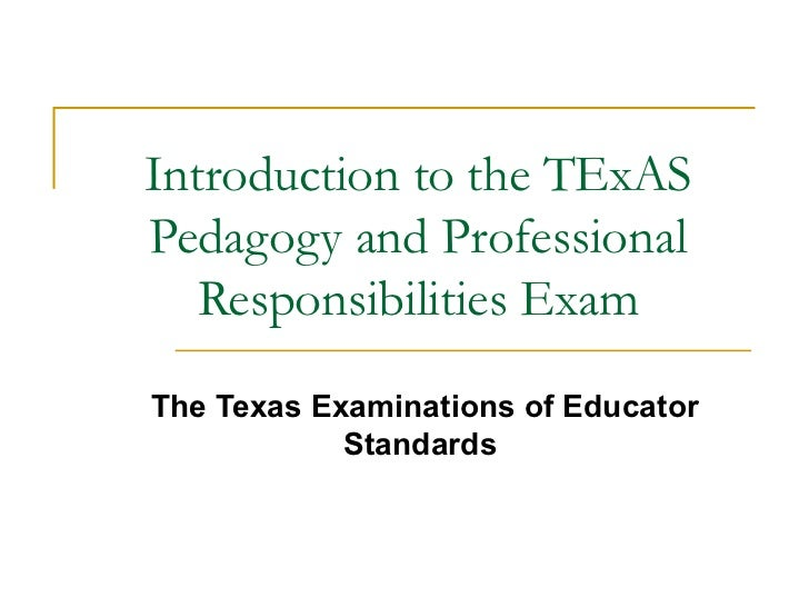 Introduction to the TExAS Pedagogy and Professional Responsibilities Exam The Texas Examinations of Educator Standards