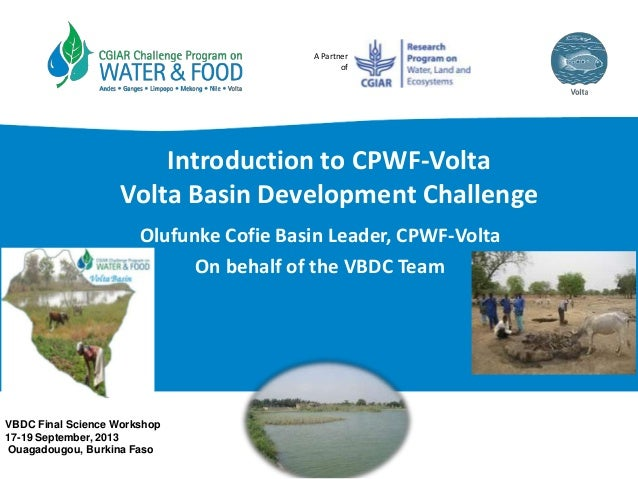 A Partner of Introduction to CPWF-Volta Volta Basin Development Challenge Olufunke Cofie Basin Leader, CPWF-Volta On behal...