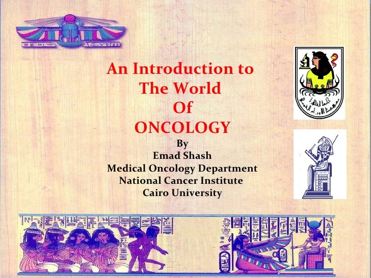 An Introduction to  The World  Of ONCOLOGY By Emad Shash Medical Oncology Department National Cancer Institute  Cairo Univ...