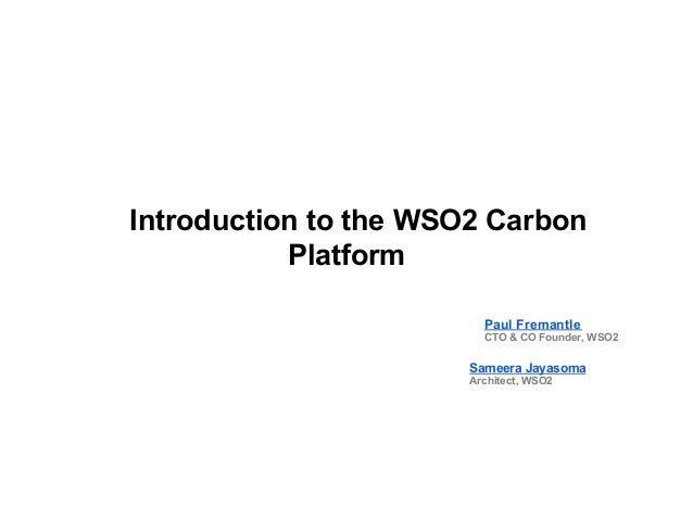 Introduction to the WSO2 Carbon Platform Paul Fremantle CTO & CO Founder, WSO2 Sameera Jayasoma Architect, WSO2