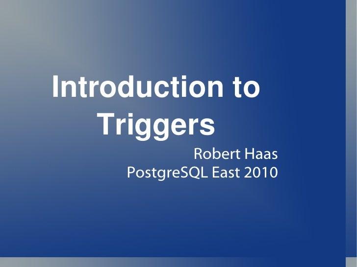 Introduction to Triggers Robert Haas PostgreSQL East 2010
