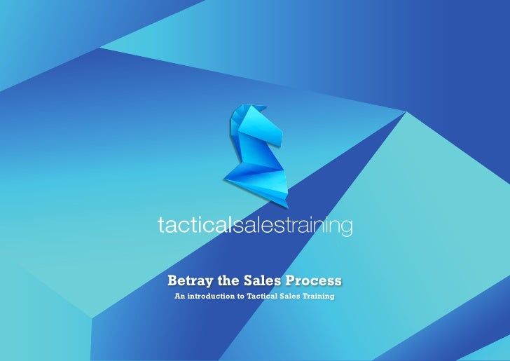 Betray the Sales ProcessAn introduction to Tactical Sales Training
