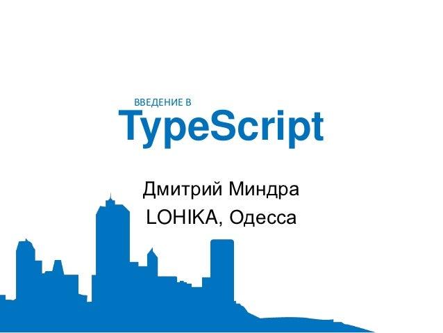ВВЕДЕНИЕ ВTypeScript Дмитрий Миндра LOHIKA, Одесса