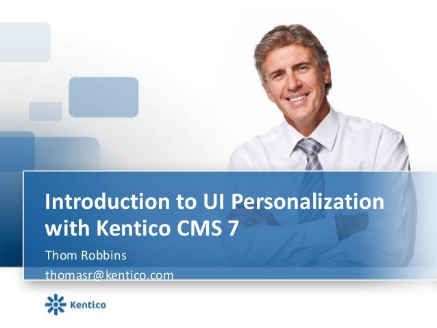 Introduction to UI Personalization with Kentico CMS 7 Thom Robbins thomasr@kentico.com