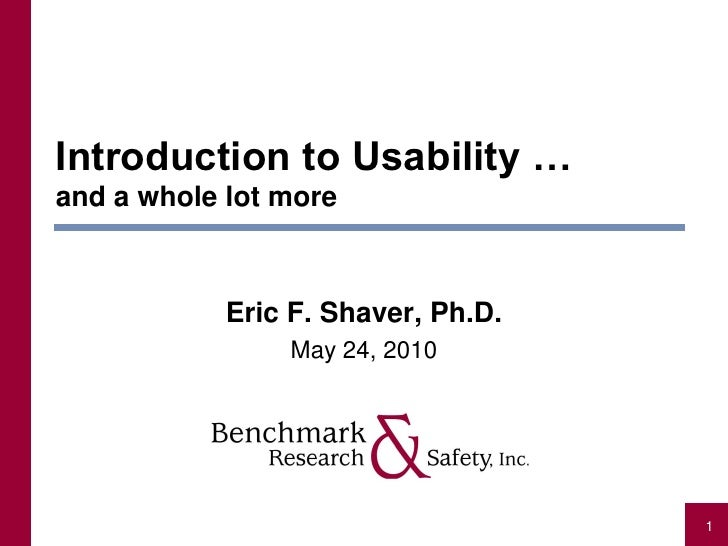 Introduction to Usability … and a whole lot more                Eric F. Shaver, Ph.D.                 May 24, 2010        ...