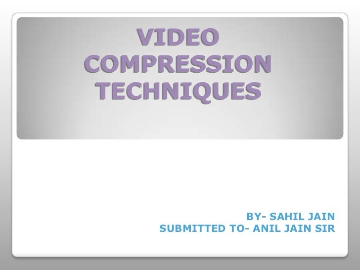 VIDEOCOMPRESSION TECHNIQUES                BY- SAHIL JAIN    SUBMITTED TO- ANIL JAIN SIR