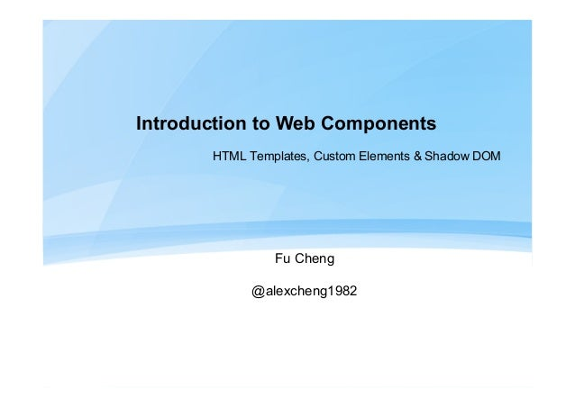 Introduction to Web Components HTML Templates, Custom Elements & Shadow DOM Fu Cheng @alexcheng1982