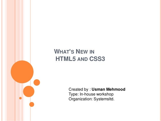 WHAT'S NEW IN HTML5 AND CSS3  Created by : Usman Mehmood Type: In-house workshop Organization: Systemsltd.