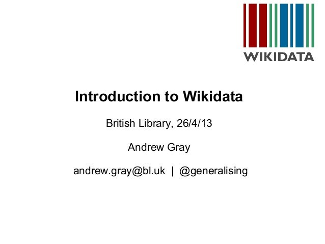 Introduction to WikidataBritish Library, 26/4/13Andrew Grayandrew.gray@bl.uk | @generalising