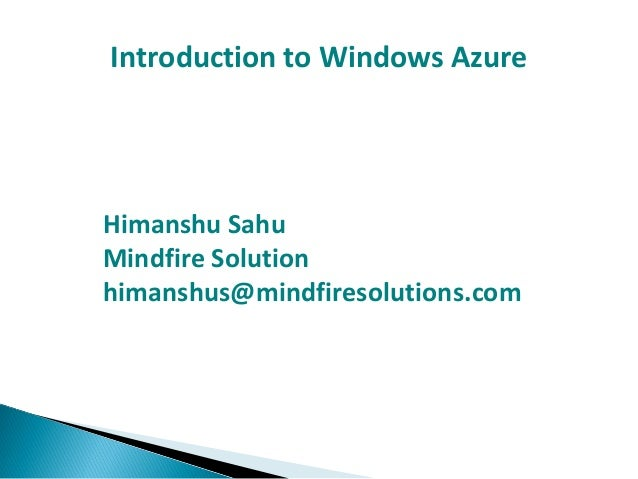 Introduction to Windows Azure Himanshu Sahu Mindfire Solution himanshus@mindfiresolutions.com