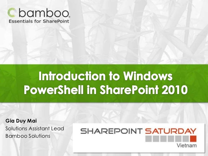 Introduction to Windows PowerShell in SharePoint 2010<br />Gia Duy Mai<br />Solutions Assistant Lead<br />Bamboo Solutions...