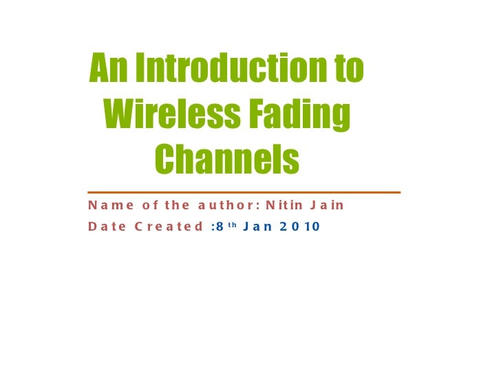 An Introduction to Wireless Fading Channels Name of the author: Nitin Jain Date Created   : 8 th  Jan 2010
