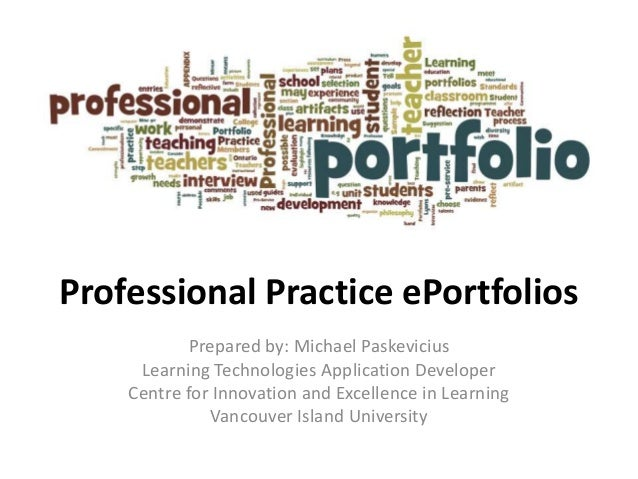Professional Practice ePortfolios Prepared by: Michael Paskevicius Learning Technologies Application Developer Centre for ...