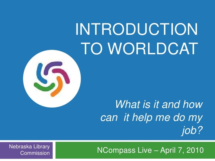 Introduction to WorldCat<br />What is it and how <br />can  it help me do my job?<br />NCompass Live – April 7, 2010<br />...