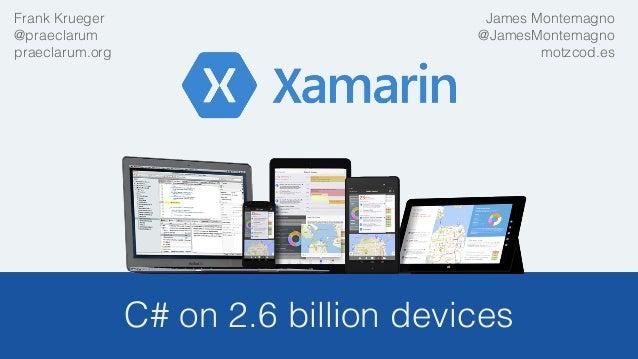 C# on 2.6 billion devices! James Montemagno! @JamesMontemagno! motzcod.es! ! Frank Krueger! @praeclarum! praeclarum.org!