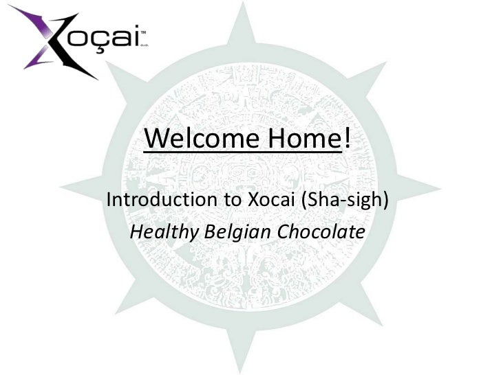 Welcome Home!Introduction to Xocai (Sha-sigh)   Healthy Belgian Chocolate