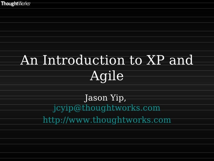 An Introduction to XP and Agile Jason Yip,  [email_address] http:// www.thoughtworks.com