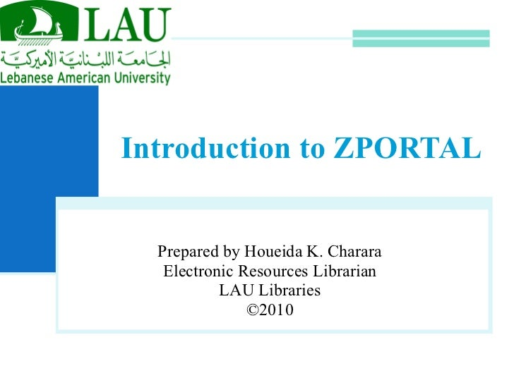 Introduction to ZPORTAL Prepared by Houeida K. Charara Electronic Resources Librarian LAU Libraries ©2010