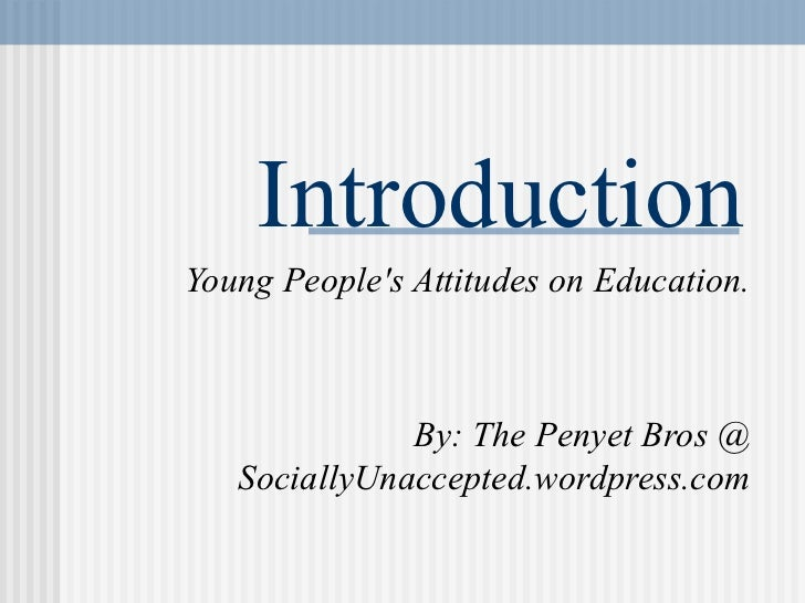 Introduction Young People's Attitudes on Education. By: The Penyet Bros  @  SociallyUnaccepted.wordpress.com