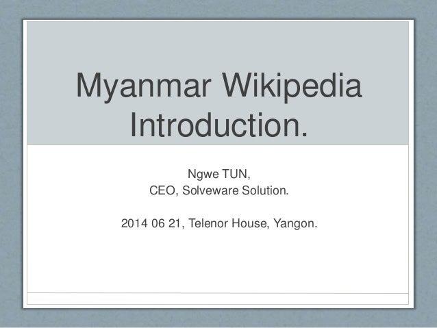 Myanmar Wikipedia Introduction. Ngwe TUN, CEO, Solveware Solution. 2014 06 21, Telenor House, Yangon.