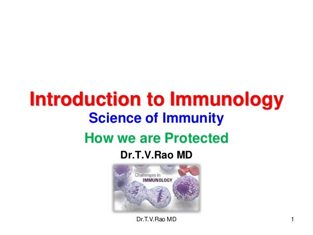 Introduction to Immunology Science of Immunity How we are Protected Dr.T.V.Rao MD  Dr.T.V.Rao MD  1