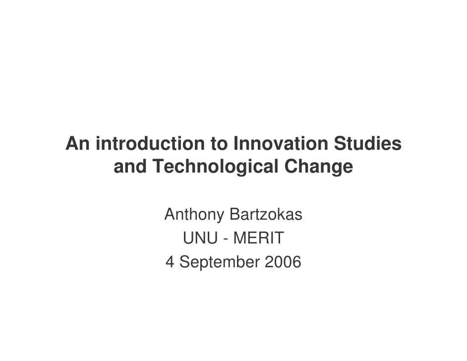 An introduction to Innovation Studies      and Technological Change            Anthony Bartzokas             UNU - MERIT  ...