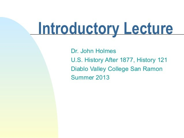 Introductory Lecture Dr. John Holmes U.S. History After 1877, History 121 Diablo Valley College San Ramon Summer 2013