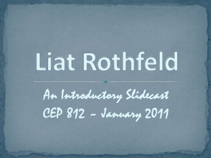 An Introductory Slidecast<br />CEP 812 ~ January 2011<br />Liat Rothfeld<br />