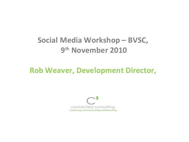 Social Media Workshop – BVSC, 9th November 2010 Rob Weaver, Development Director,