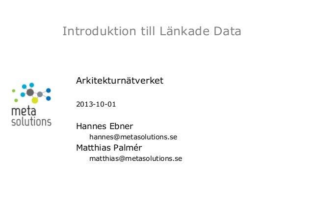 Introduktion till Länkade Data  Arkitekturnätverket 2013-10-01  Hannes Ebner hannes@metasolutions.se  Matthias Palmér matt...