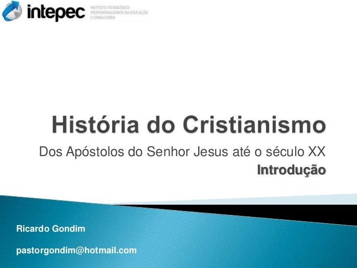 Dos Apóstolos do Senhor Jesus até o século XX                                      IntroduçãoRicardo Gondimpastorgondim@ho...