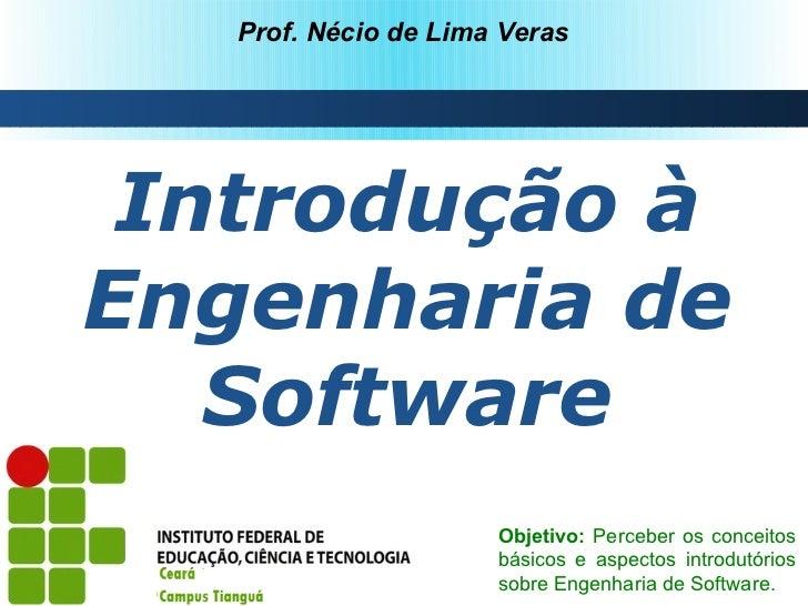 Prof. Nécio de Lima Veras Introdução àEngenharia de   Software                      Objetivo: Perceber os conceitos       ...