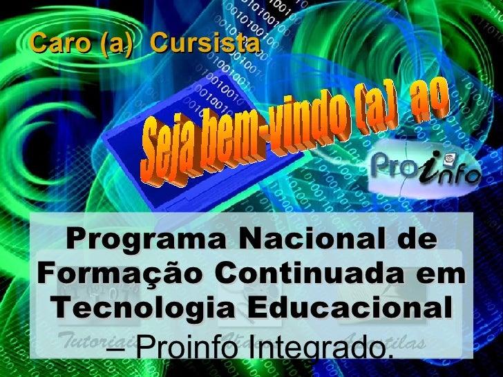 Caro (a)  Cursista Programa Nacional de Formação Continuada em Tecnologia Educacional –  Proinfo Integrado. Seja bem-vindo...