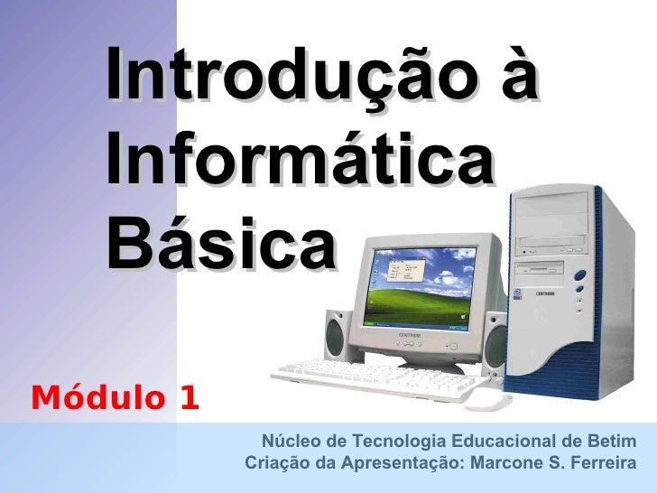 Introdução à Informática Básica Núcleo de Tecnologia Educacional de Betim Criação da Apresentação: Marcone S. Ferreira Mód...