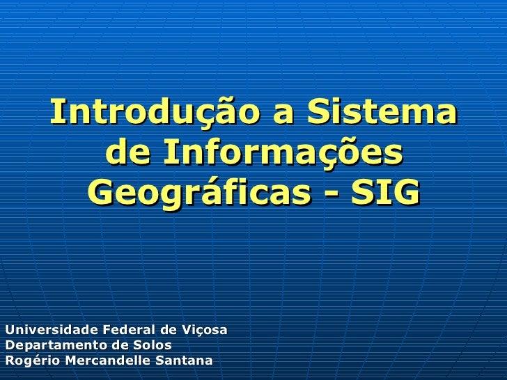 Introdução a Sistema de Informações Geográficas - SIG Universidade Federal de Viçosa Departamento de Solos Rogério Mercand...
