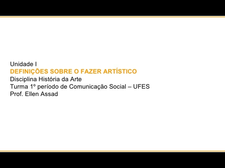 Unidade I DEFINIÇÕES SOBRE O FAZER ARTÍSTICO Disciplina História da Arte  Turma 1º período de Comunicação Social – UFES Pr...