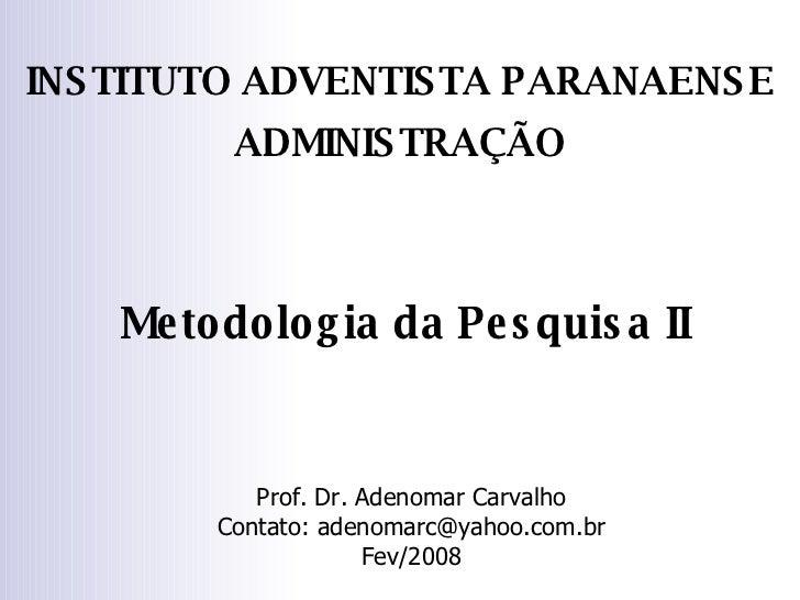Metodologia da Pesquisa II Prof. Dr. Adenomar Carvalho Contato: adenomarc@yahoo.com.br Fev/2008 INSTITUTO ADVENTISTA PARAN...