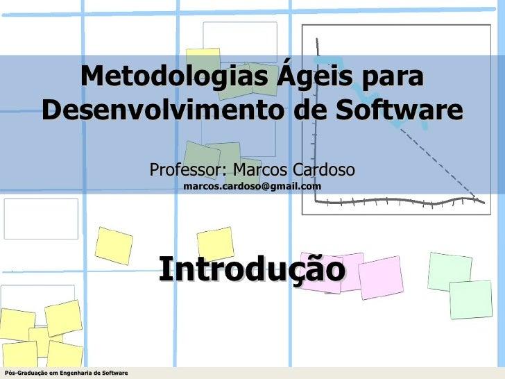 Metodologias Ágeis para Desenvolvimento de Software Professor: Marcos Cardoso [email_address] Introdução Pós-Graduação em ...