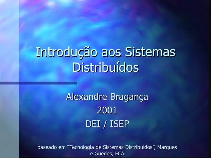 """Introdução aos Sistemas Distribuídos Alexandre Bragança 2001 DEI / ISEP baseado em """"Tecnologia de Sistemas Distribuídos"""", ..."""