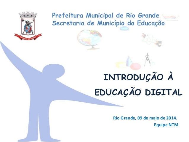 INTRODUÇÃO À EDUCAÇÃO DIGITAL Prefeitura Municipal de Rio Grande Secretaria de Município da Educação Rio Grande, 09 de mai...