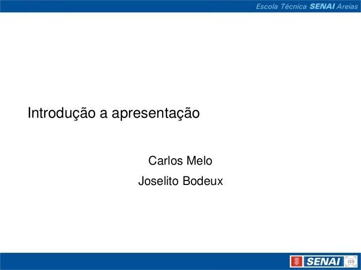 Introdução a apresentação<br />Carlos Melo<br />JoselitoBodeux<br />
