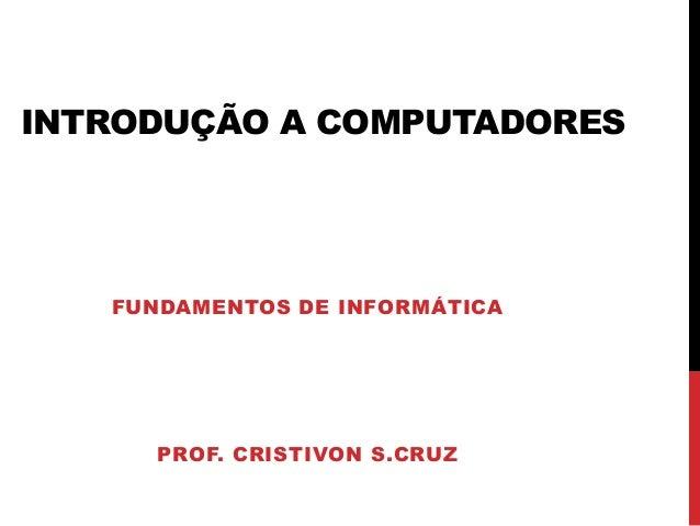 INTRODUÇÃO A COMPUTADORES PROF. CRISTIVON S.CRUZ FUNDAMENTOS DE INFORMÁTICA