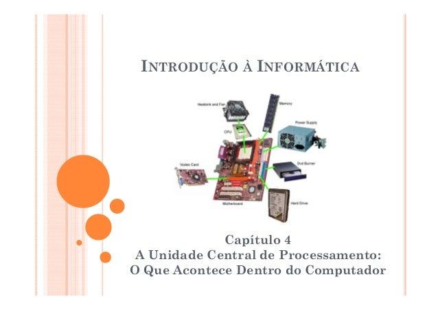 INTRODUÇÃO À INFORMÁTICACapítulo 4A Unidade Central de Processamento:O Que Acontece Dentro do Computador